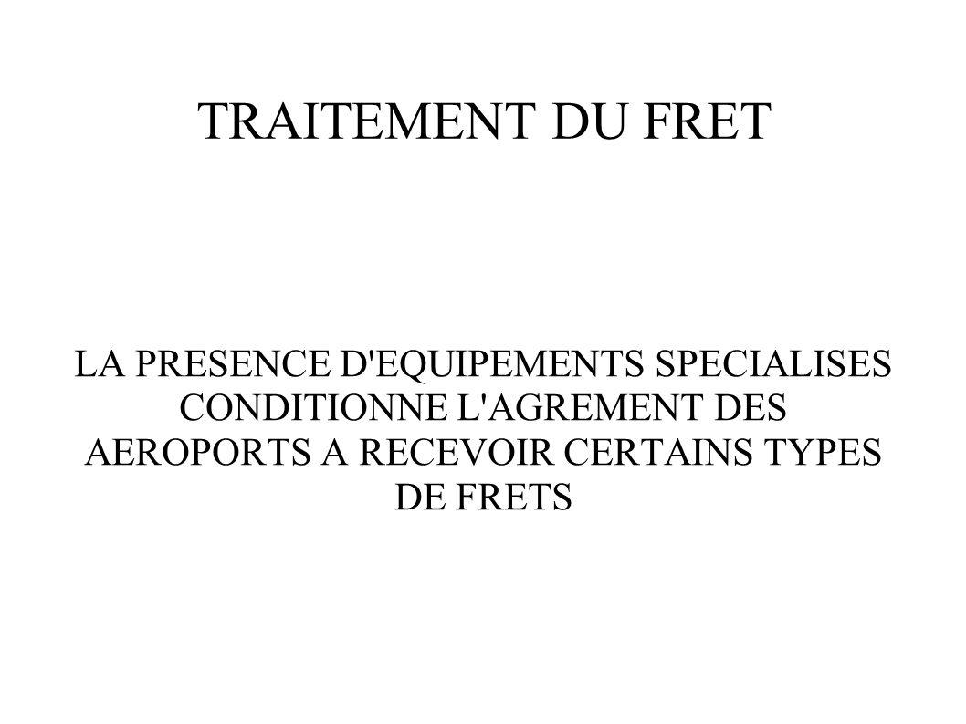 TRAITEMENT DU FRET LA PRESENCE D'EQUIPEMENTS SPECIALISES CONDITIONNE L'AGREMENT DES AEROPORTS A RECEVOIR CERTAINS TYPES DE FRETS