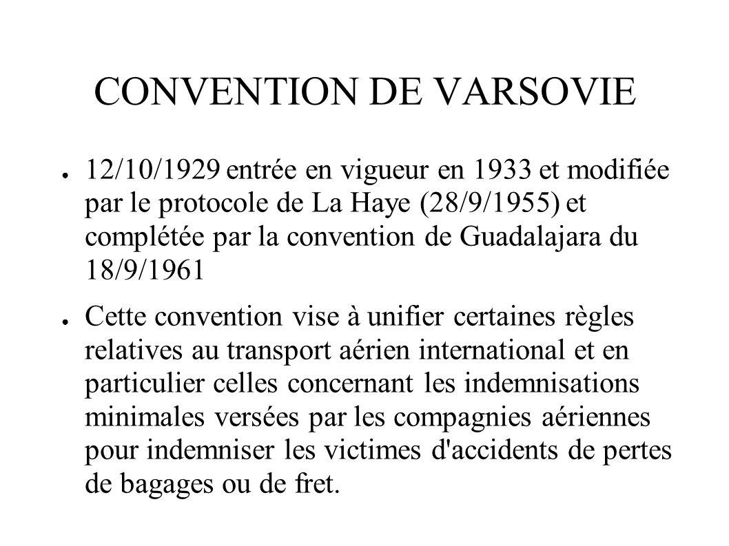 CONVENTION DE VARSOVIE 12/10/1929 entrée en vigueur en 1933 et modifiée par le protocole de La Haye (28/9/1955) et complétée par la convention de Guad