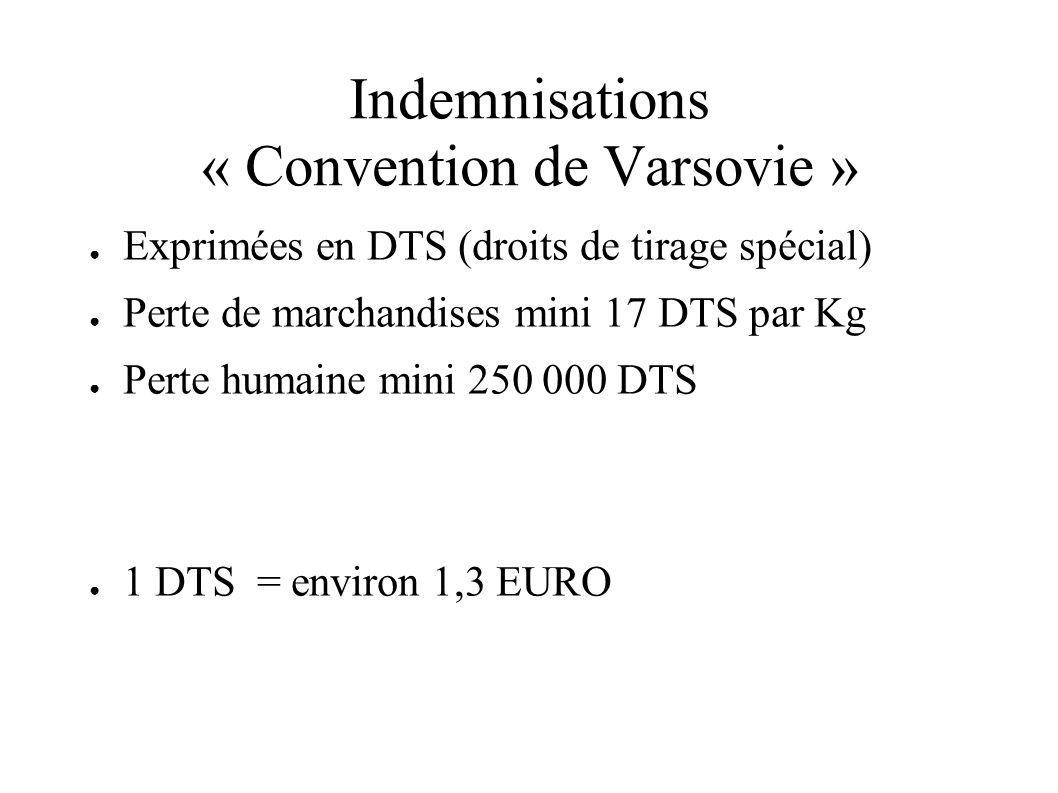 Indemnisations « Convention de Varsovie » Exprimées en DTS (droits de tirage spécial) Perte de marchandises mini 17 DTS par Kg Perte humaine mini 250