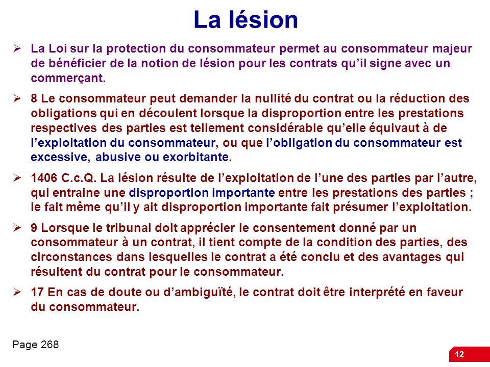 12 La lésion La Loi sur la protection du consommateur permet au consommateur majeur de bénéficier de la notion de lésion pour les contrats quil signe