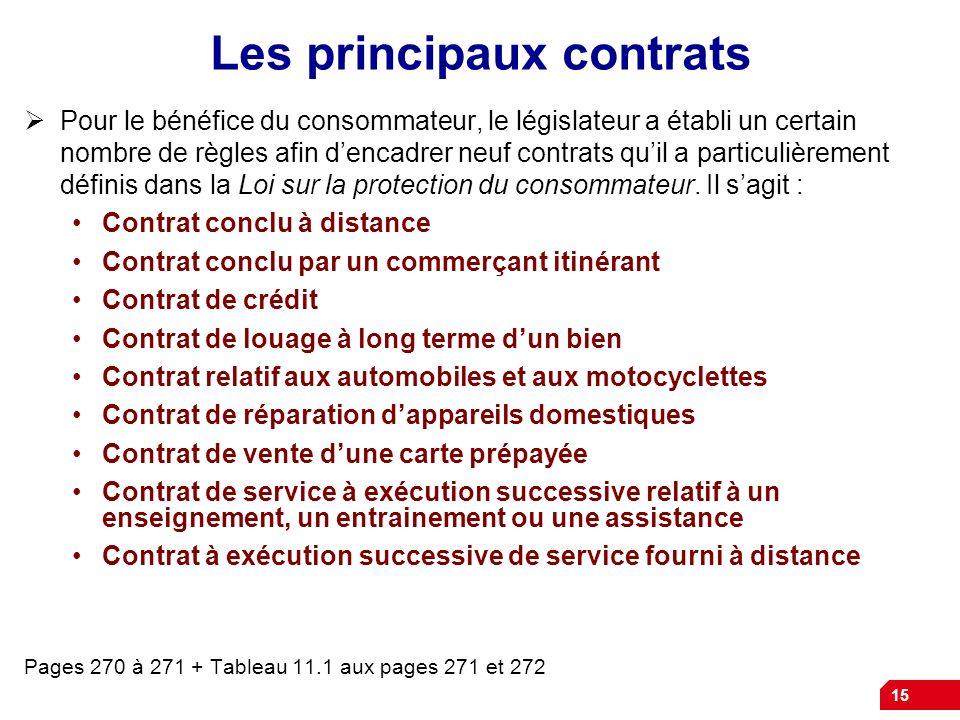 15 Les principaux contrats Pour le bénéfice du consommateur, le législateur a établi un certain nombre de règles afin dencadrer neuf contrats quil a p