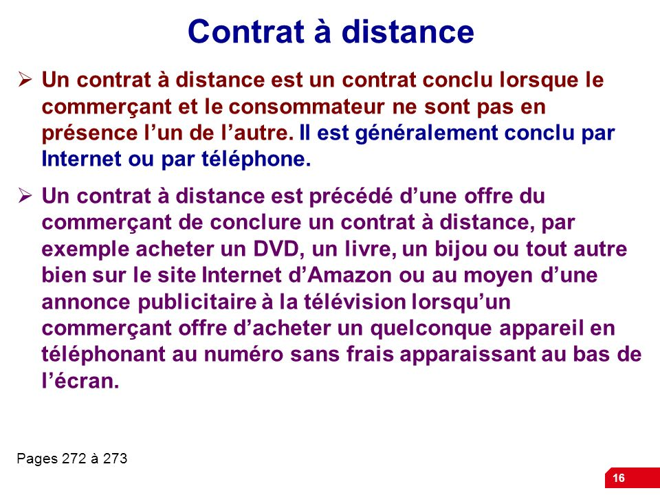 16 Contrat à distance Un contrat à distance est un contrat conclu lorsque le commerçant et le consommateur ne sont pas en présence lun de lautre. Il e