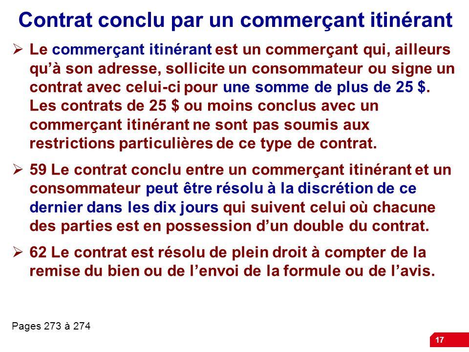 17 Contrat conclu par un commerçant itinérant Le commerçant itinérant est un commerçant qui, ailleurs quà son adresse, sollicite un consommateur ou si
