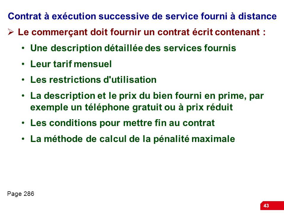 43 Contrat à exécution successive de service fourni à distance Le commerçant doit fournir un contrat écrit contenant : Une description détaillée des s