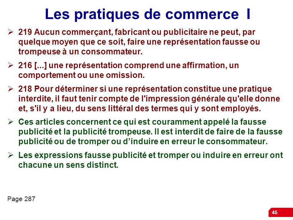 45 Les pratiques de commerce I 219 Aucun commerçant, fabricant ou publicitaire ne peut, par quelque moyen que ce soit, faire une représentation fausse