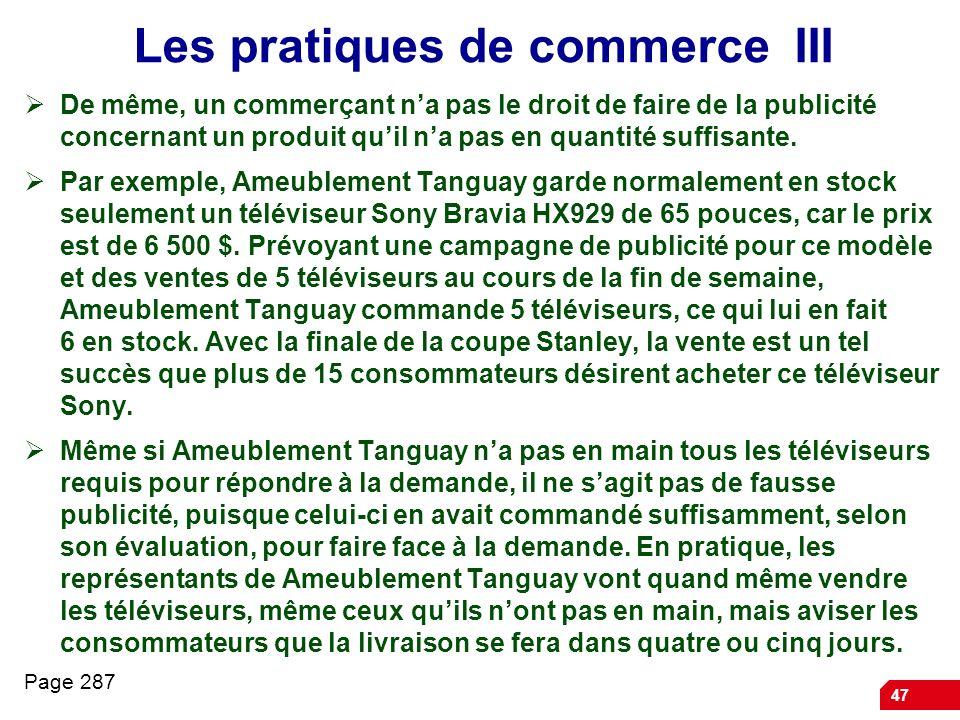 47 Les pratiques de commerce III De même, un commerçant na pas le droit de faire de la publicité concernant un produit quil na pas en quantité suffisa