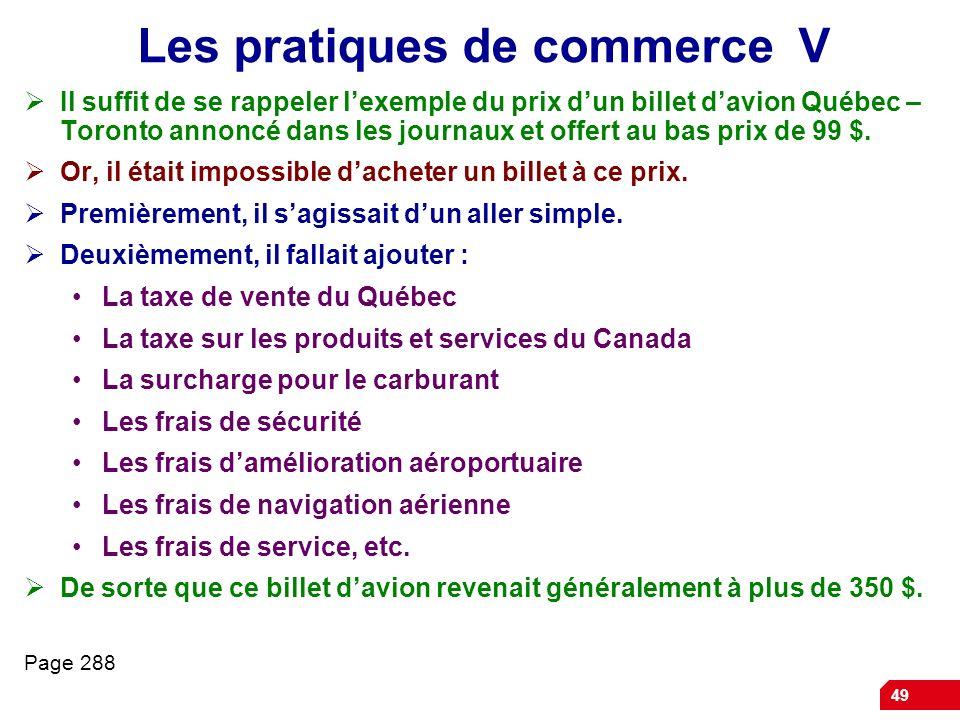 49 Les pratiques de commerce V Il suffit de se rappeler lexemple du prix dun billet davion Québec – Toronto annoncé dans les journaux et offert au bas