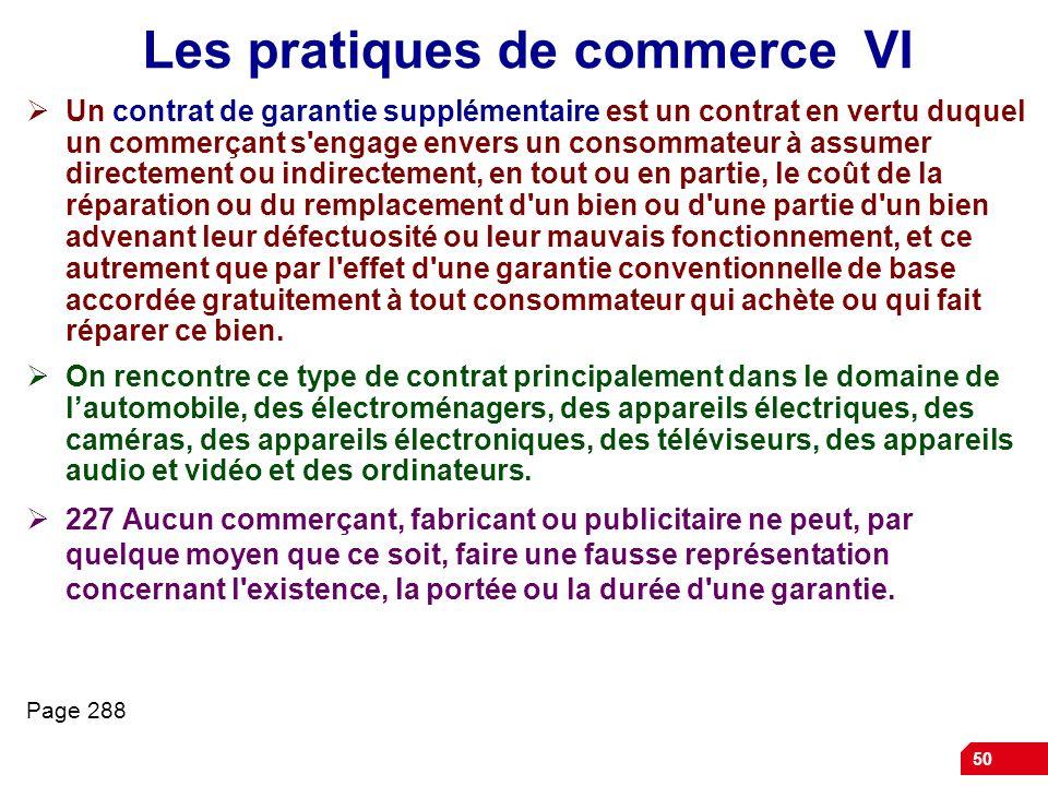 50 Les pratiques de commerce VI Un contrat de garantie supplémentaire est un contrat en vertu duquel un commerçant s'engage envers un consommateur à a
