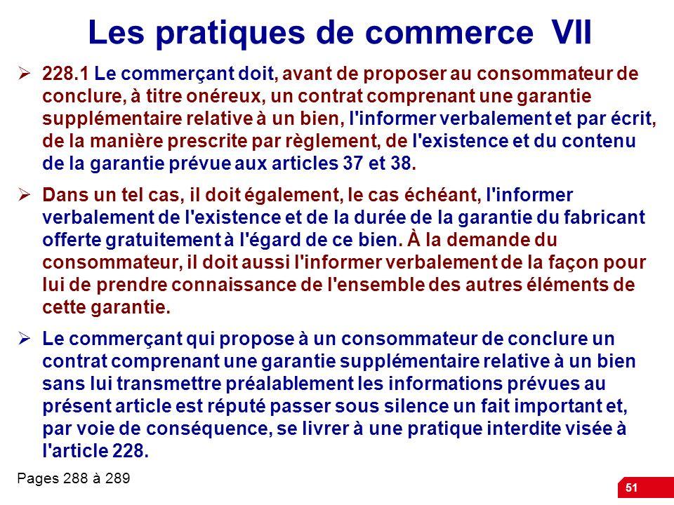 51 Les pratiques de commerce VII 228.1 Le commerçant doit, avant de proposer au consommateur de conclure, à titre onéreux, un contrat comprenant une g