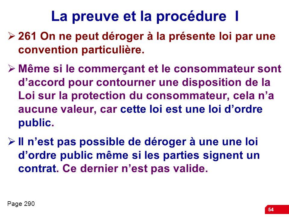 54 La preuve et la procédure I 261 On ne peut déroger à la présente loi par une convention particulière. Même si le commerçant et le consommateur sont
