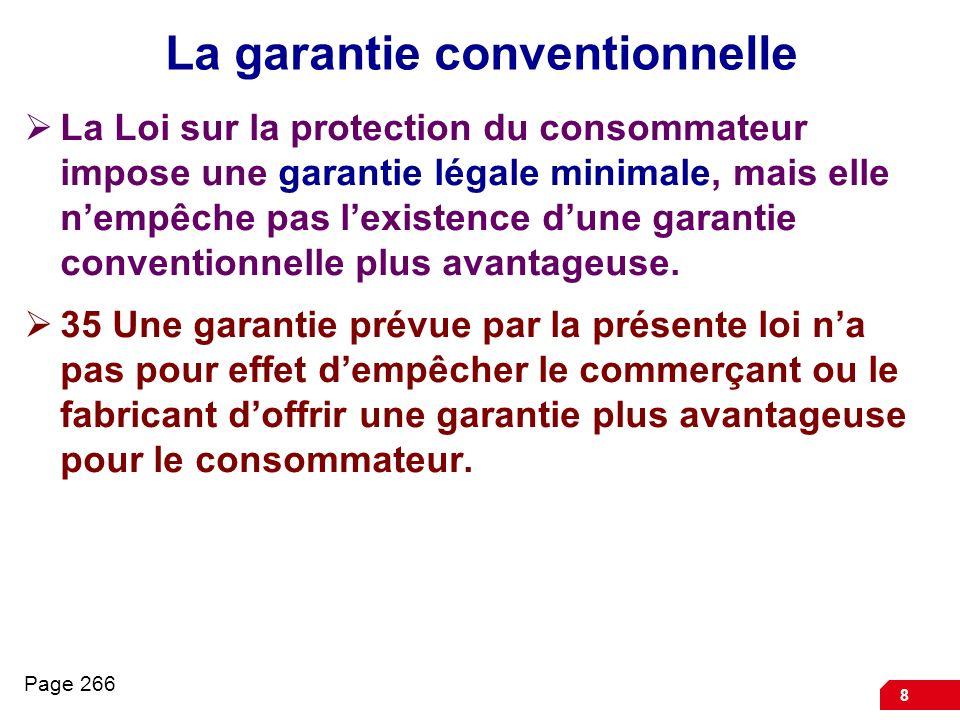 8 La garantie conventionnelle La Loi sur la protection du consommateur impose une garantie légale minimale, mais elle nempêche pas lexistence dune gar