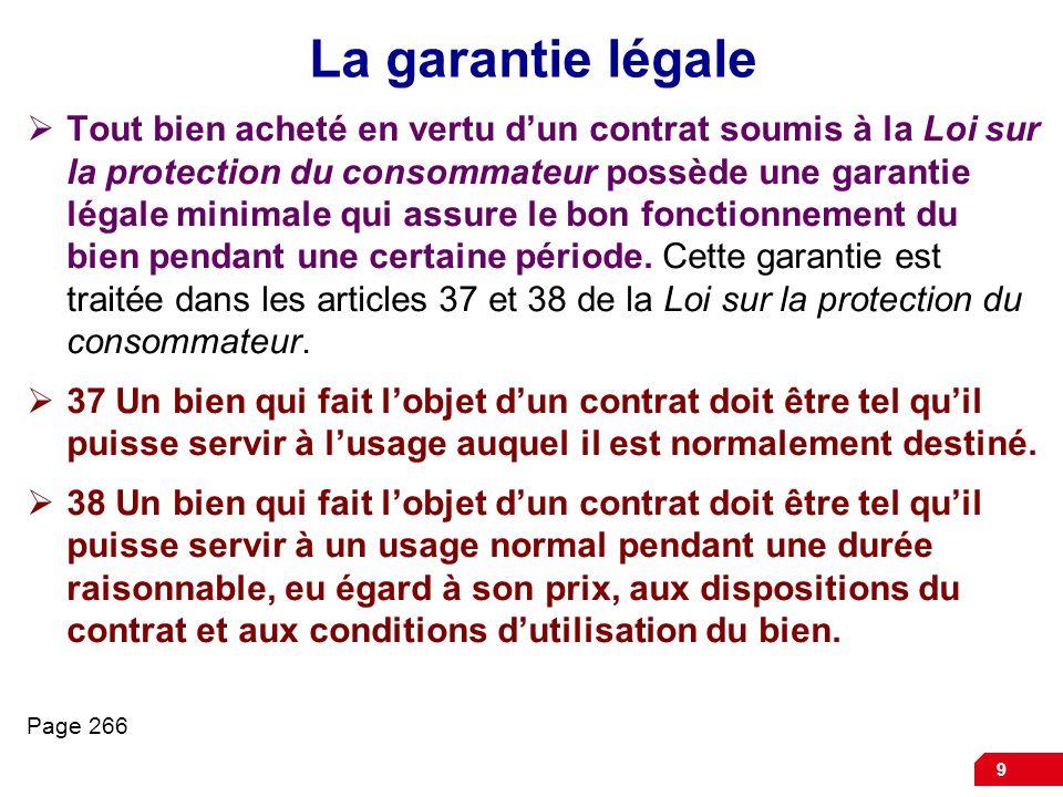 9 La garantie légale Tout bien acheté en vertu dun contrat soumis à la Loi sur la protection du consommateur possède une garantie légale minimale qui