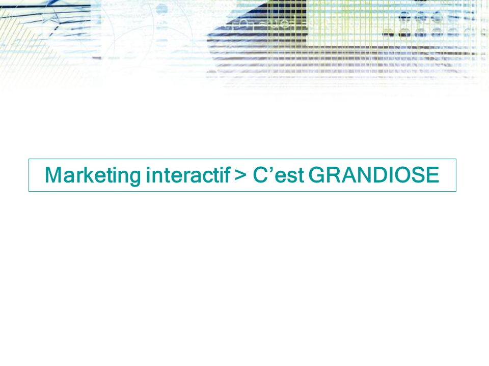 Marketing interactif > Cest GRANDIOSE