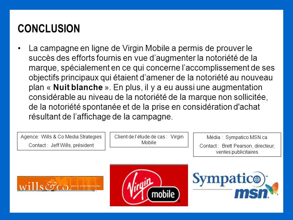 CONCLUSION La campagne en ligne de Virgin Mobile a permis de prouver le succès des efforts fournis en vue daugmenter la notoriété de la marque, spécialement en ce qui concerne laccomplissement de ses objectifs principaux qui étaient damener de la notoriété au nouveau plan « Nuit blanche ».