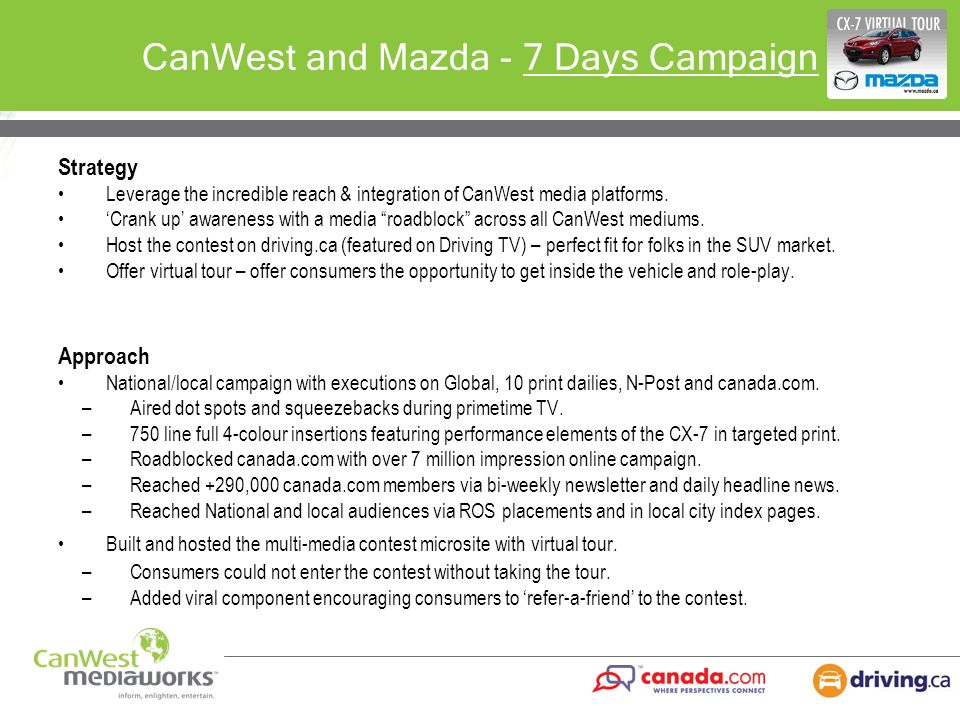 CanWest and Mazda - 7 Days Campaign Strategy Leverage the incredible reach & integration of CanWest media platforms. Crank up awareness with a media r