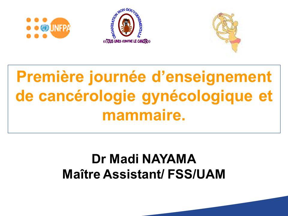 Première journée denseignement de cancérologie gynécologique et mammaire. Dr Madi NAYAMA Maître Assistant/ FSS/UAM