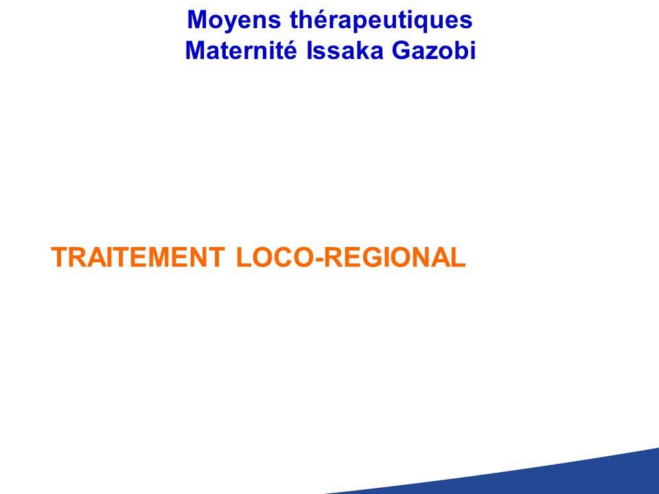 Moyens thérapeutiques Maternité Issaka Gazobi TRAITEMENT LOCO-REGIONAL