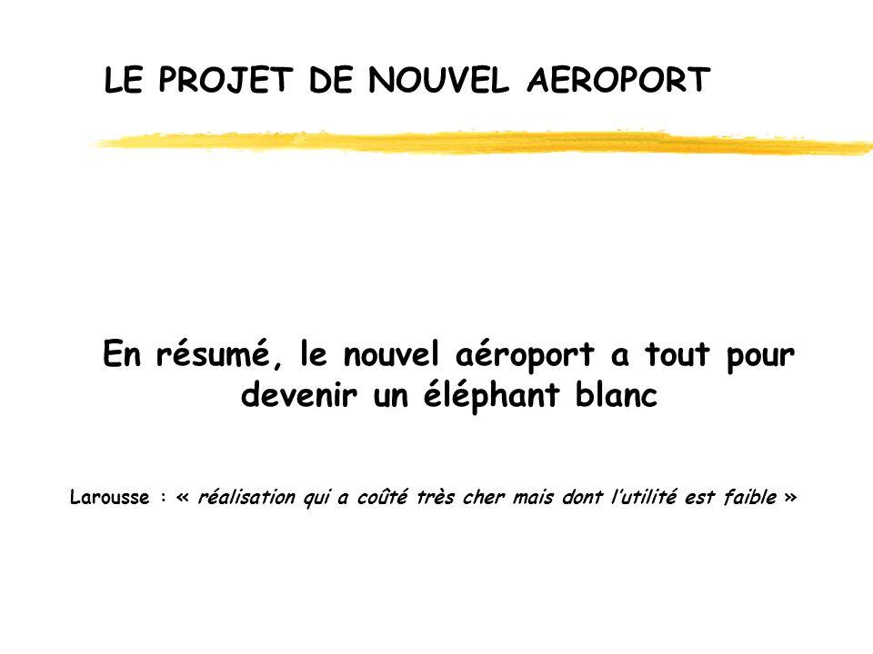 LE PROJET DE NOUVEL AEROPORT En résumé, le nouvel aéroport a tout pour devenir un éléphant blanc Larousse : « réalisation qui a coûté très cher mais dont lutilité est faible »