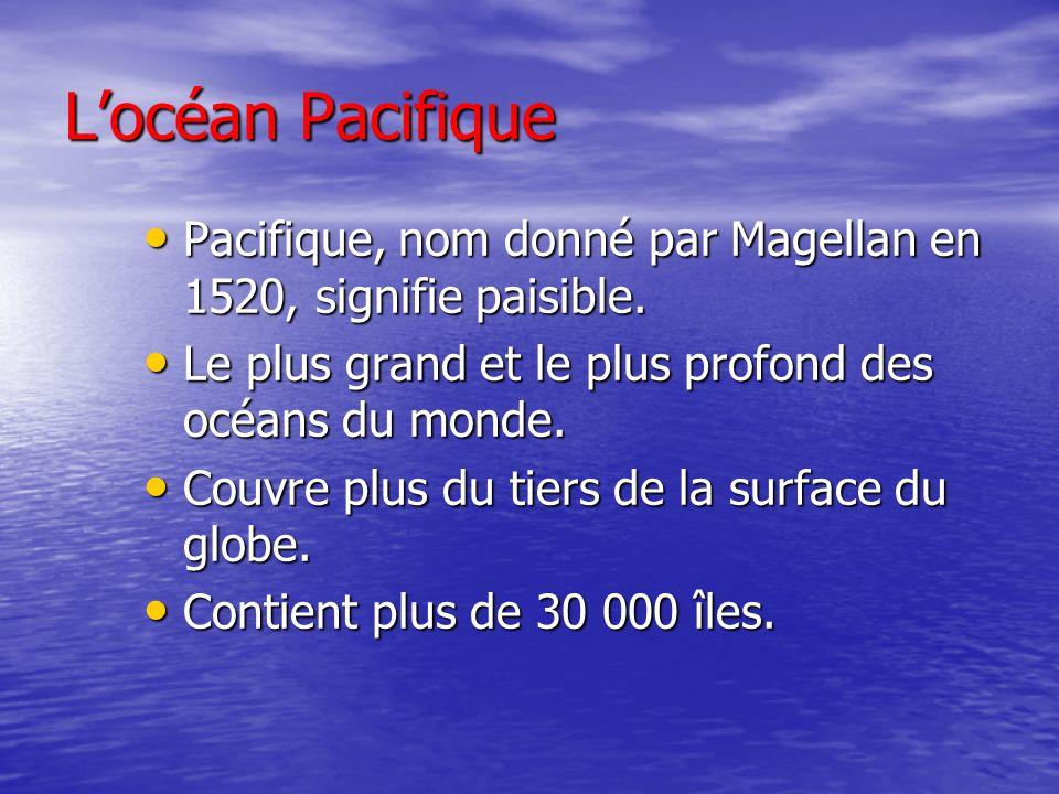 Locéan Pacifique Pacifique, nom donné par Magellan en 1520, signifie paisible.