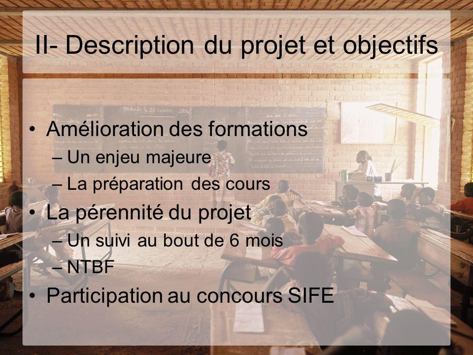 II- Description du projet et objectifs Amélioration des formations –Un enjeu majeure –La préparation des cours La pérennité du projet –Un suivi au bou