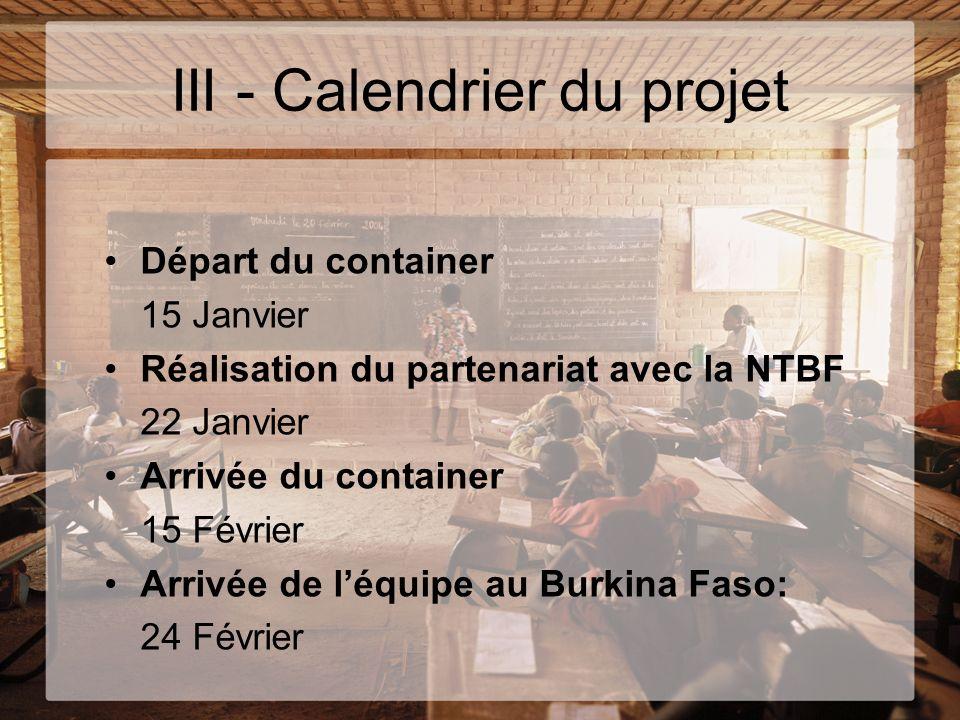 III - Calendrier du projet Départ du container 15 Janvier Réalisation du partenariat avec la NTBF 22 Janvier Arrivée du container 15 Février Arrivée d