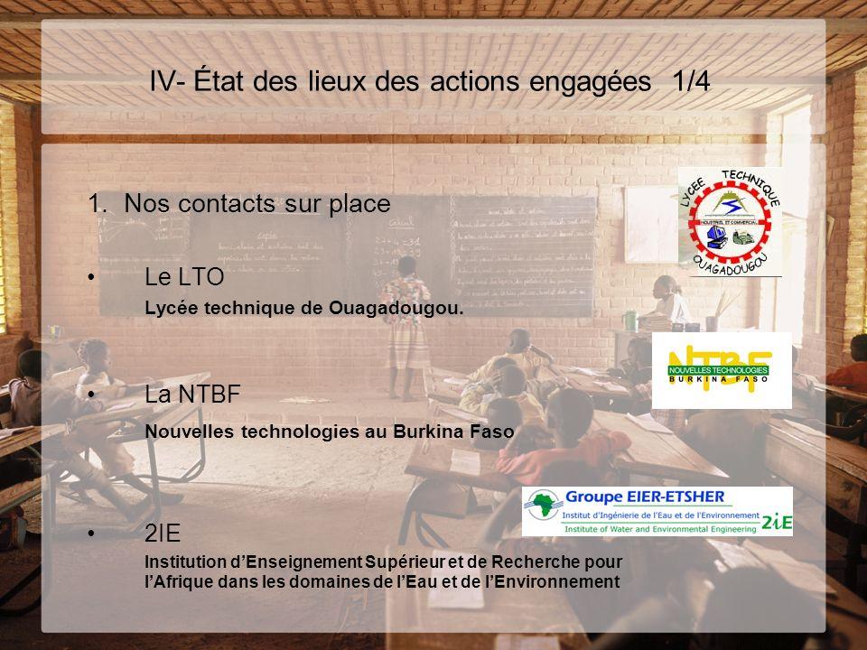 IV- État des lieux des actions engagées 1/4 1. Nos contacts sur place Le LTO Lycée technique de Ouagadougou. La NTBF Nouvelles technologies au Burkina