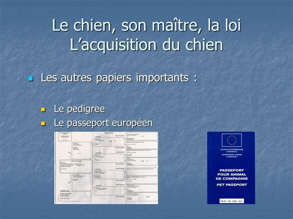 Le chien, son maître, la loi Lacquisition du chien Les autres papiers importants : Les autres papiers importants : Le pedigree Le pedigree Le passepor