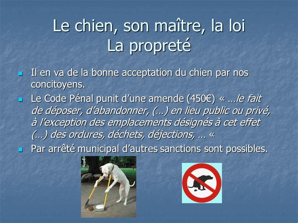 Le chien, son maître, la loi La propreté Il en va de la bonne acceptation du chien par nos concitoyens. Il en va de la bonne acceptation du chien par