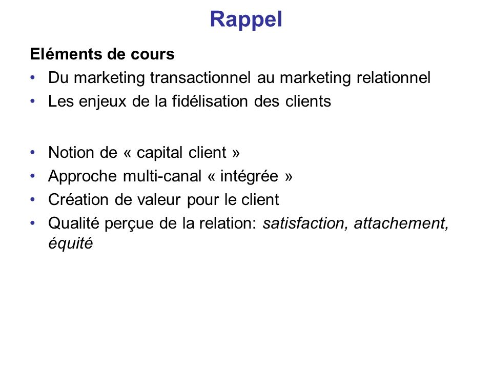 Rappel Eléments de cours Du marketing transactionnel au marketing relationnel Les enjeux de la fidélisation des clients Notion de « capital client » A