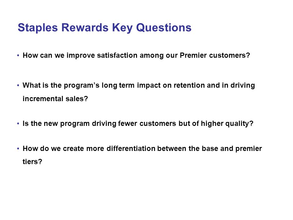 Staples Rewards Key Questions How can we improve satisfaction among our Premier customers? What is the programs long term impact on retention and in d