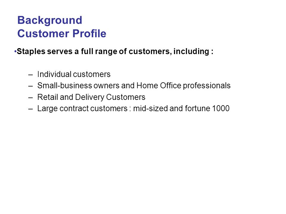 Background Customer Profile Staples serves a full range of customers, including : –Individual customers –Small-business owners and Home Office profess