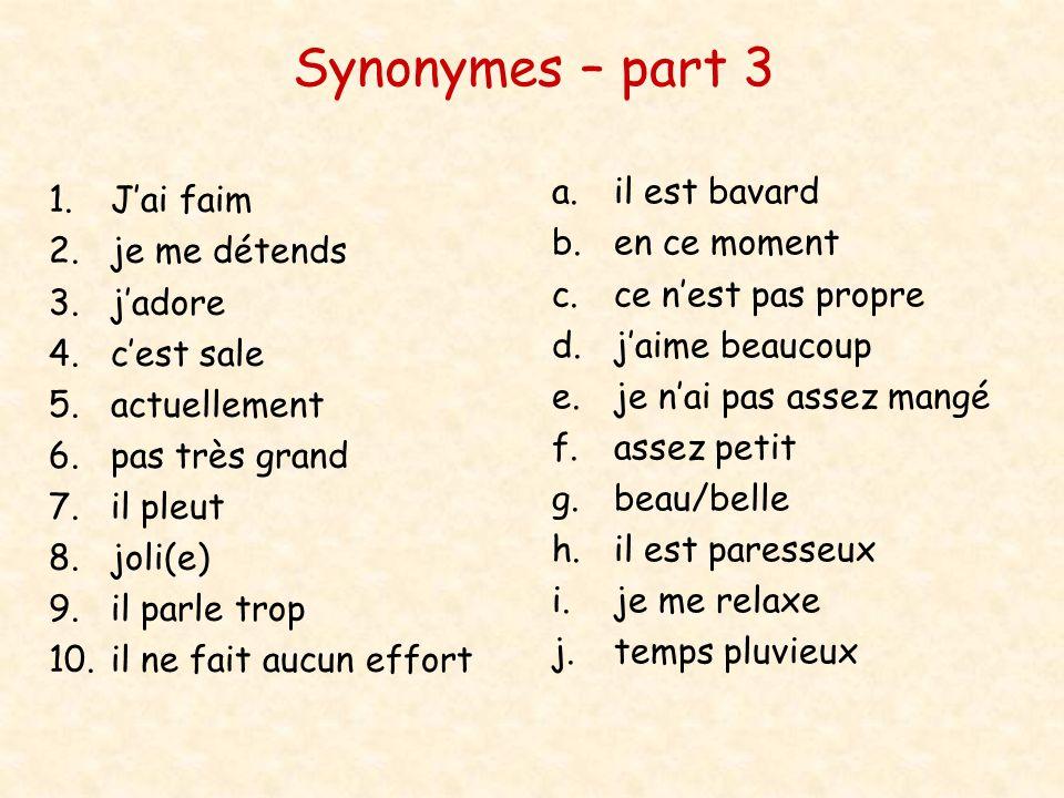 Synonymes – part 3 1.Jai faim 2.je me détends 3.jadore 4.cest sale 5.actuellement 6.pas très grand 7.il pleut 8.joli(e) 9.il parle trop 10.il ne fait