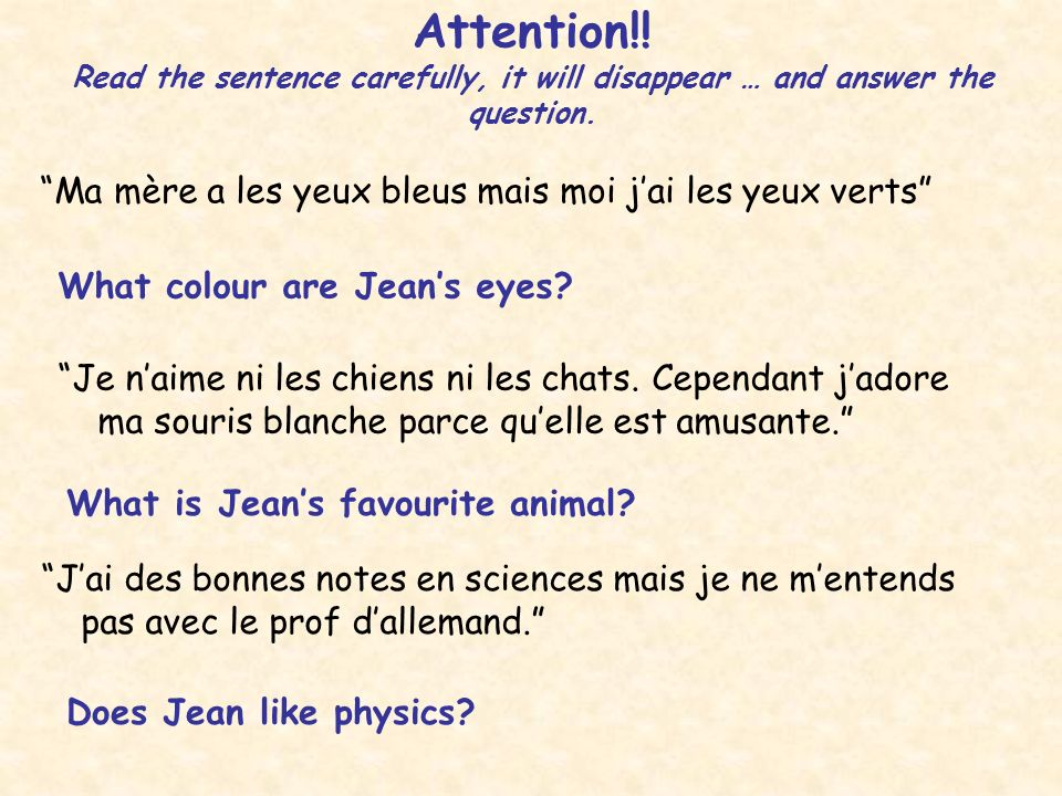 Attention!! Read the sentence carefully, it will disappear … and answer the question. Ma mère a les yeux bleus mais moi jai les yeux verts What colour