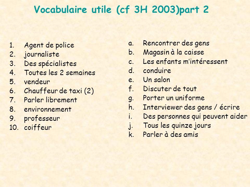 Vocabulaire utile (cf 3H 2003)part 2 1.Agent de police 2.journaliste 3.Des spécialistes 4.Toutes les 2 semaines 5.vendeur 6.Chauffeur de taxi (2) 7.Pa