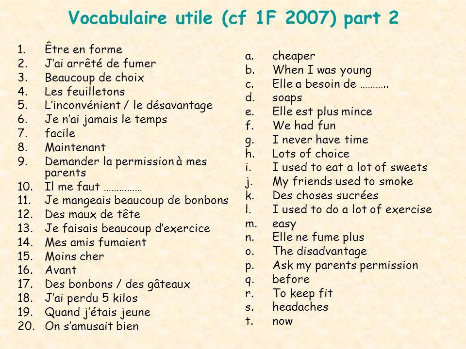 Vocabulaire utile (cf 1F 2007) part 2 1.Être en forme 2.Jai arrêté de fumer 3.Beaucoup de choix 4.Les feuilletons 5.Linconvénient / le désavantage 6.J