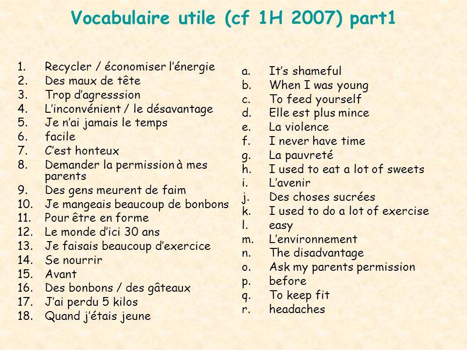 Vocabulaire utile (cf 1H 2007) part1 1.Recycler / économiser lénergie 2.Des maux de tête 3.Trop dagresssion 4.Linconvénient / le désavantage 5.Je nai