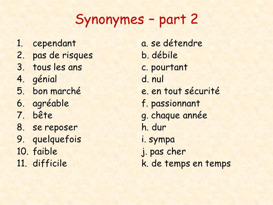 Synonymes – part 2 1.cependant 2.pas de risques 3.tous les ans 4.génial 5.bon marché 6.agréable 7.bête 8.se reposer 9.quelquefois 10.faible 11.diffici