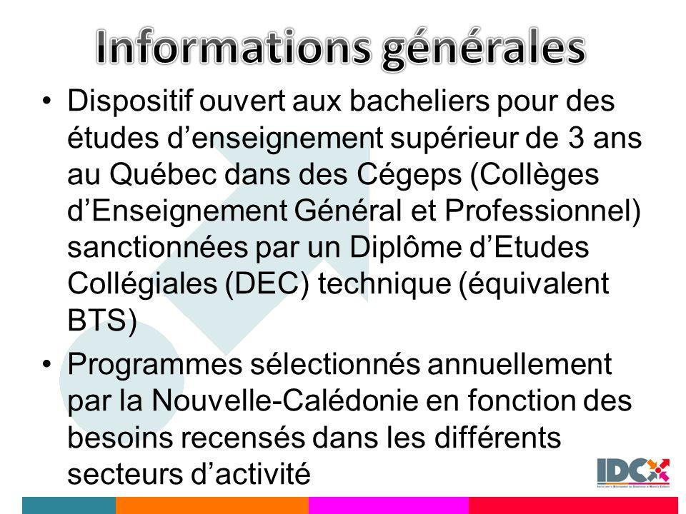 Dispositif ouvert aux bacheliers pour des études denseignement supérieur de 3 ans au Québec dans des Cégeps (Collèges dEnseignement Général et Professionnel) sanctionnées par un Diplôme dEtudes Collégiales (DEC) technique (équivalent BTS) Programmes sélectionnés annuellement par la Nouvelle-Calédonie en fonction des besoins recensés dans les différents secteurs dactivité