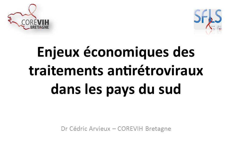 Enjeux économiques des traitements antirétroviraux dans les pays du sud Dr Cédric Arvieux – COREVIH Bretagne