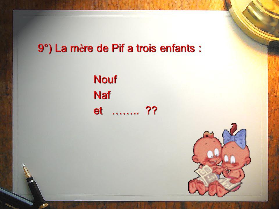 9°) La m è re de Pif a trois enfants : Nouf Naf et …….. ??