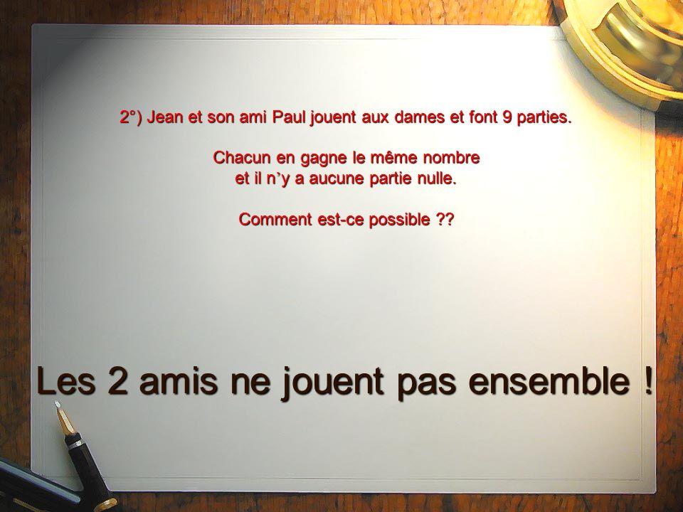 2°) Jean et son ami Paul jouent aux dames et font 9 parties. Chacun en gagne le même nombre et il n y a aucune partie nulle. Comment est-ce possible ?