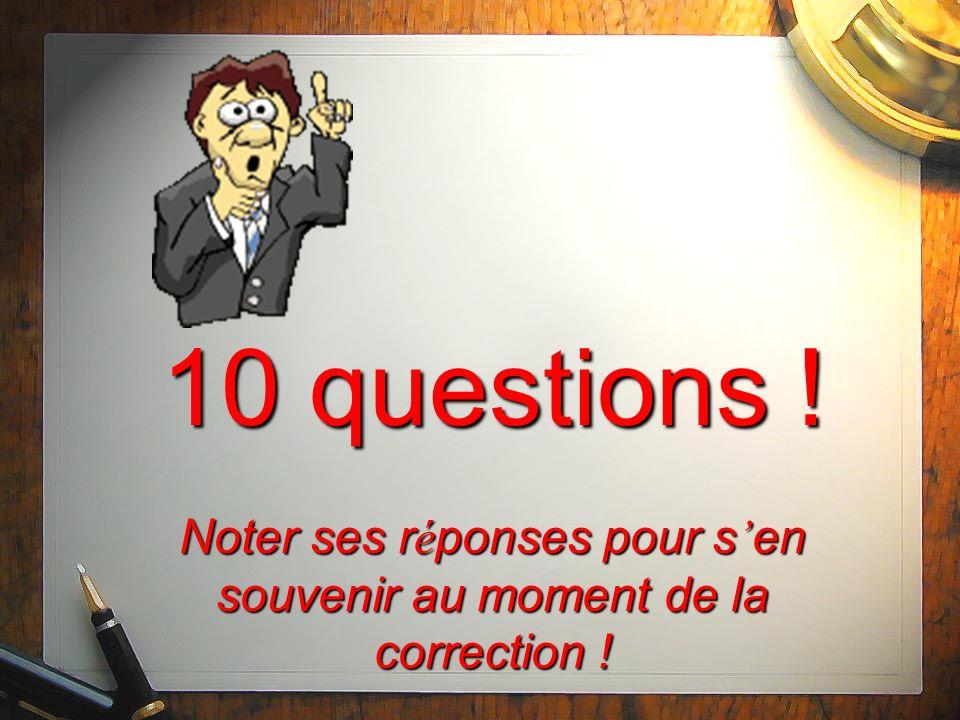 10 questions ! Noter ses r é ponses pour s en souvenir au moment de la correction !