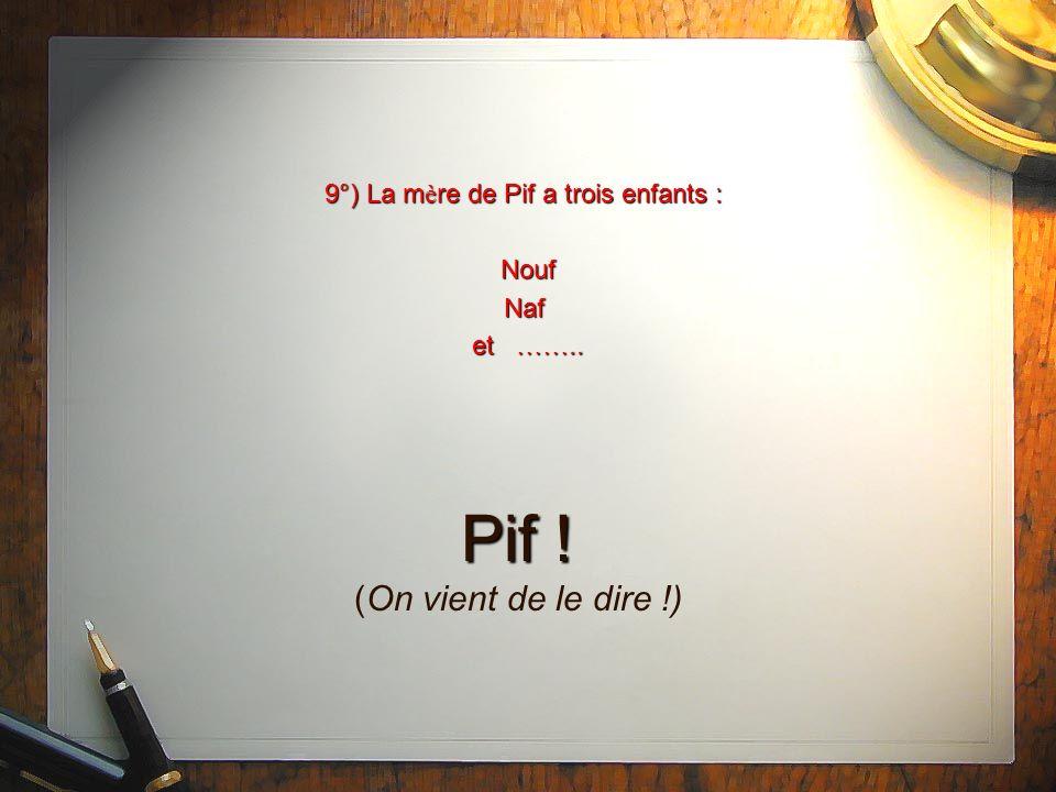 9°) La m è re de Pif a trois enfants : Nouf Naf et …….. Pif ! Pif ! (On vient de le dire !)