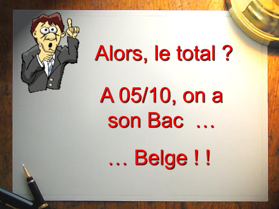 Alors, le total ? A 05/10, on a son Bac … … Belge ! !