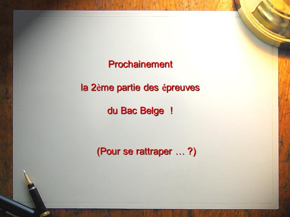 Prochainement la 2 è me partie des é preuves du Bac Belge ! (Pour se rattraper … ?)