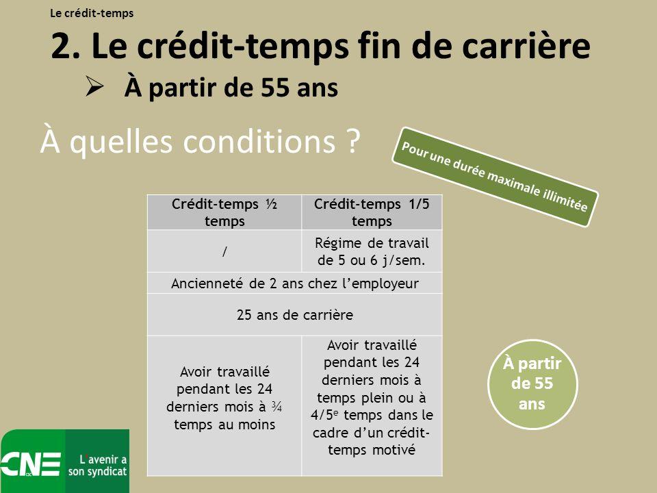 À quelles conditions ? Le crédit-temps 2. Le crédit-temps fin de carrière À partir de 55 ans Crédit-temps ½ temps Crédit-temps 1/5 temps / Régime de t