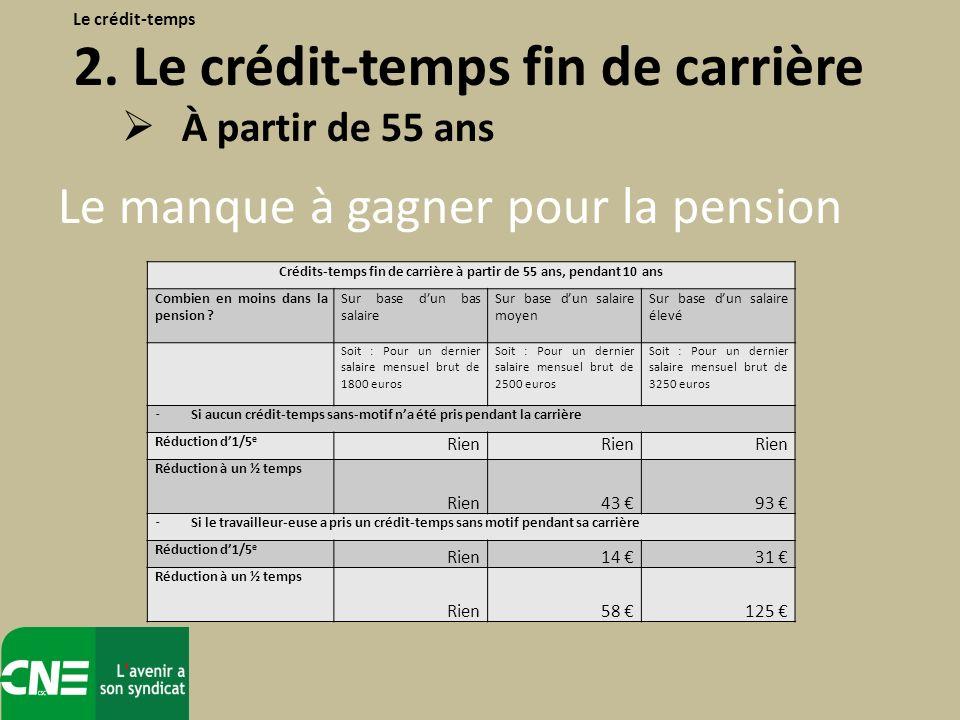 Le manque à gagner pour la pension Le crédit-temps 2. Le crédit-temps fin de carrière À partir de 55 ans Crédits-temps fin de carrière à partir de 55