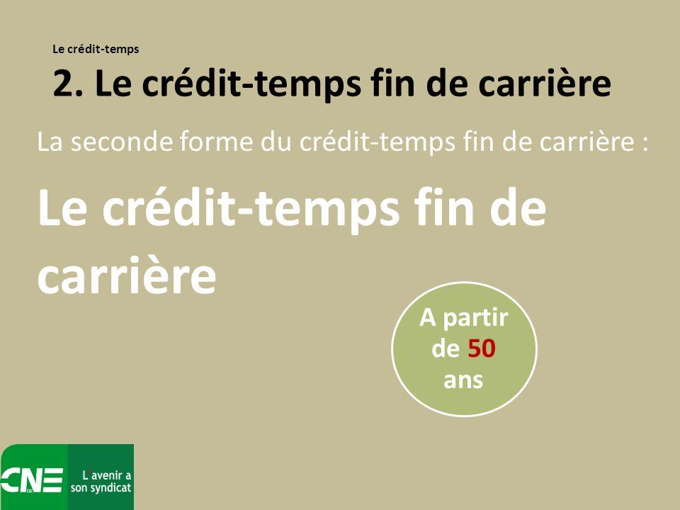 La seconde forme du crédit-temps fin de carrière : Le crédit-temps fin de carrière Le crédit-temps 2. Le crédit-temps fin de carrière A partir de 50 a