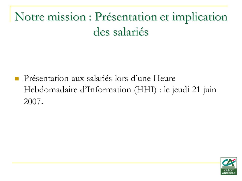 Notre mission : Présentation et implication des salariés Présentation aux salariés lors dune Heure Hebdomadaire dInformation (HHI) : le jeudi 21 juin 2007.