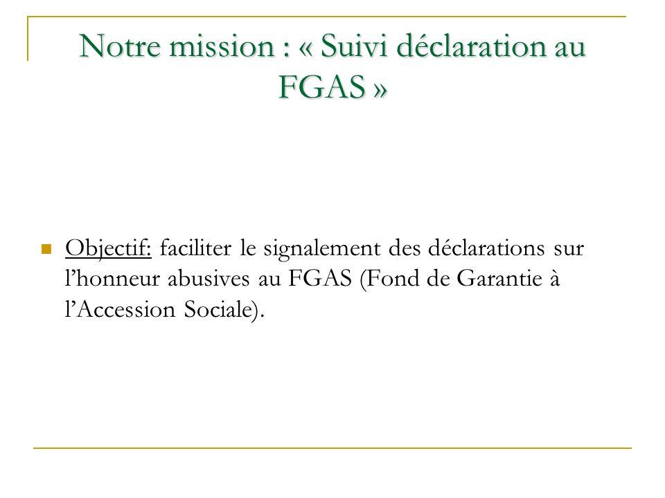 Notre mission : « Suivi déclaration au FGAS » Objectif: faciliter le signalement des déclarations sur lhonneur abusives au FGAS (Fond de Garantie à lAccession Sociale).
